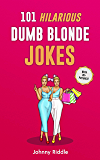 101 Hilarious Dumb Blonde Jokes: Laugh Out Loud With These Funny Blondes Jokes: Even Your Blonde Friend Will LOL! (WITH 30+ PICTURES) (Funny Blonde Jokes Book 1)