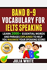 BAND 8-9 VOCABULARY FOR IELTS SPEAKING: Learn 2000+ Essential Words And Phrases Explained To Help You Maximise Your Speaking Score! Kindle Edition