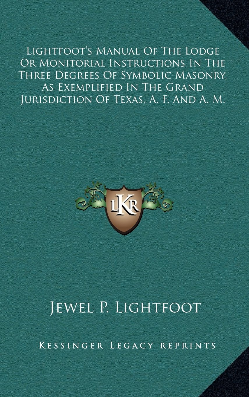 Download Lightfoot's Manual Of The Lodge Or Monitorial Instructions In The Three Degrees Of Symbolic Masonry, As Exemplified In The Grand Jurisdiction Of Texas, A. F. And A. M. pdf