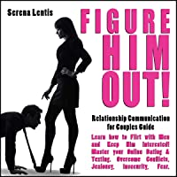 Figure HIM Out: Relationship Communication for Couples Guide | Learn How to Flirt with Men and Keep him Interested! Master your Online Dating & Texting - Overcome Conflicts, Jealousy, Insecurity, Fear