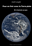 Pour en finir avec la Terre plate: Et s'intruire un peu