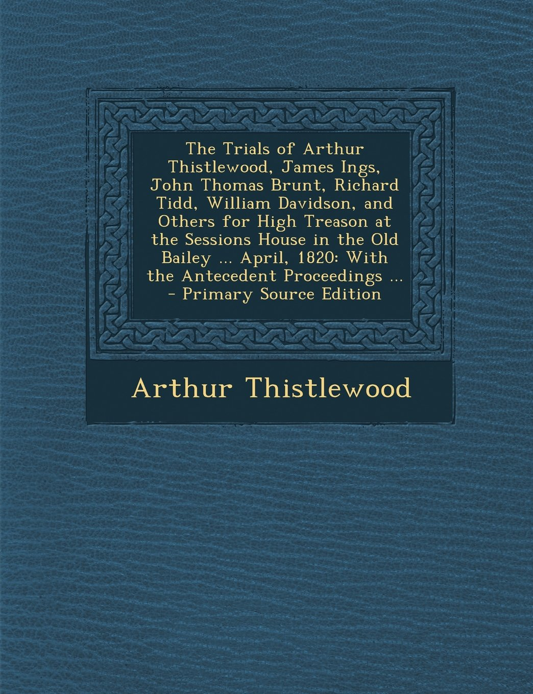 Read Online The Trials of Arthur Thistlewood, James Ings, John Thomas Brunt, Richard Tidd, William Davidson, and Others for High Treason at the Sessions House in pdf epub
