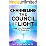 Channeling The Council of Light : Unlock Your Divine Blueprint For Awakening