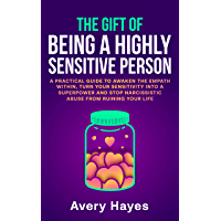 The Gift of being a Highly Sensitive Person: A practical guide to awaken the Empath within, turn your sensitivity into a superpower and stop narcissistic abuse from ruining your life (English Edition)