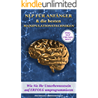 NLP für Anfänger & die besten Manipulationstechniken: Wie Sie Ihr Unterbewusstsein auf ERFOLG umprogrammieren & POSITIV DENKEN LERNEN! Inkl. NLP Übungsheft.
