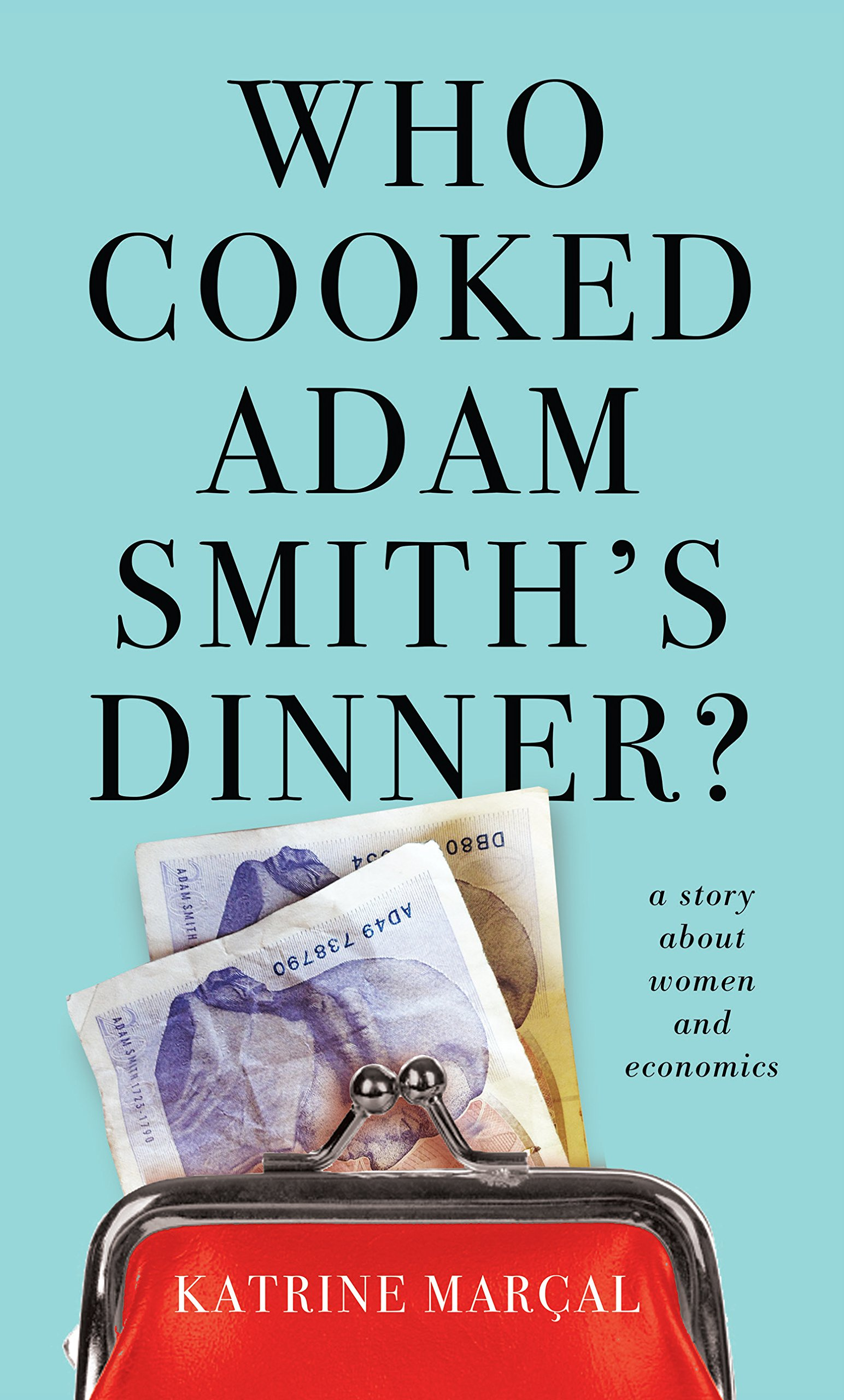 who cooked adam smith s dinner a story about women and economics who cooked adam smith s dinner a story about women and economics amazon co uk katrine marcal 9781846275647 books