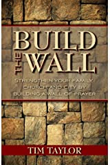 Build The Wall: Strengthen your Family, Church, and City by Building a Wall of Prayer Kindle Edition