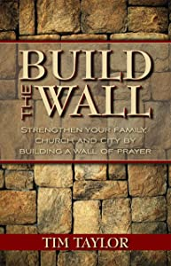 Build The Wall: Strengthen your Family, Church, and City by Building a Wall of Prayer