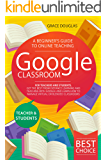 Google Classroom: A Beginner's Guide to Online Teaching for Teachers and Students. Get the Best from Distance Learning…