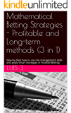 Mathematical Betting Strategies - Profitable and Long-term methods (3 in 1): Step-by-Step how to use risk management skills and apply smart strategies in Football Betting