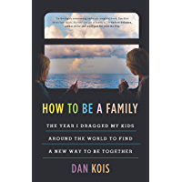 How to Be a Family: The Year I Dragged My Kids Around the World to Find a New Way to Be Together (English Edition)