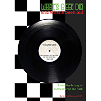 What's Been Did (And What's Been Hid): A Narrative History of Australian Rock and Pop 1956 to the Present - Volume 1: Beginnings to the end of the Surf era: 1956-1963