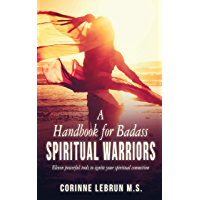 A Handbook for Badass Spiritual Warriors: Eleven Powerful Practices To Ignite your Spiritual Connection (English Edition)