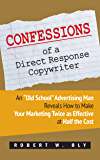 "Confessions of a Direct Response Copywriter: An ""Old School"" Advertising Man Reveals How to Make Your Marketing Twice as Effective at Half the Cost"