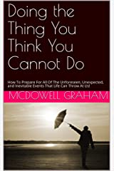 Doing the Thing You Think You Cannot Do: How To Prepare For All Of The Unforeseen, Unexpected, and Inevitable Events That Life Can Throw At Us! Kindle Edition