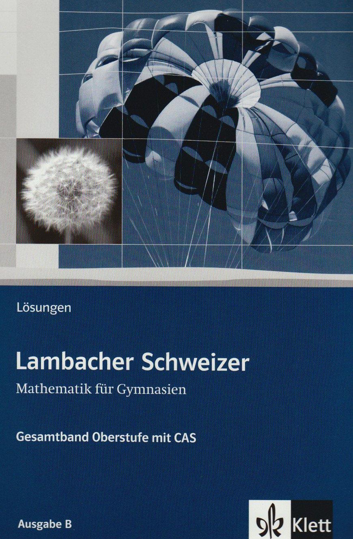 Lambacher Schweizer - Ausgabe A für Schleswig-Holstein, Hamburg, Berlin, Brandenburg und Mecklenburg-Vorpommern: Lambacher-Schweizer Mathematik für ... Oberstufe mit CAS Ausgabe B Lösungsheft