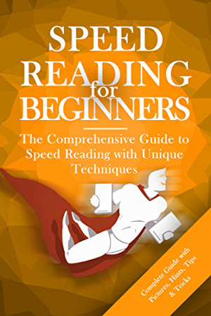 Speed Reading for Beginners: The Comprehensive Guide to Speed Reading with Unique Techniques (Spped Reading Guide; Speed Reading Techniques; Speed Reading for Dummies)