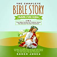 The Complete Bible Story Book for Kids: 2 in 1: True Bible Stories for Children About the Old and the New Testament…
