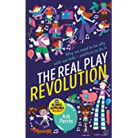 The Real Play Revolution: Why We Need to Be Silly with Our Kids - and How to Do It
