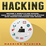 Hacking: Become a World-Class Hacker, Hack Any Password, Program or System with Proven Strategies and Tricks