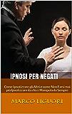 IPNOSI per Negati: Come Ipnotizzare gli Altri e come Non Farsi mai più Ipnotizzare da chi ci Manipola da Sempre