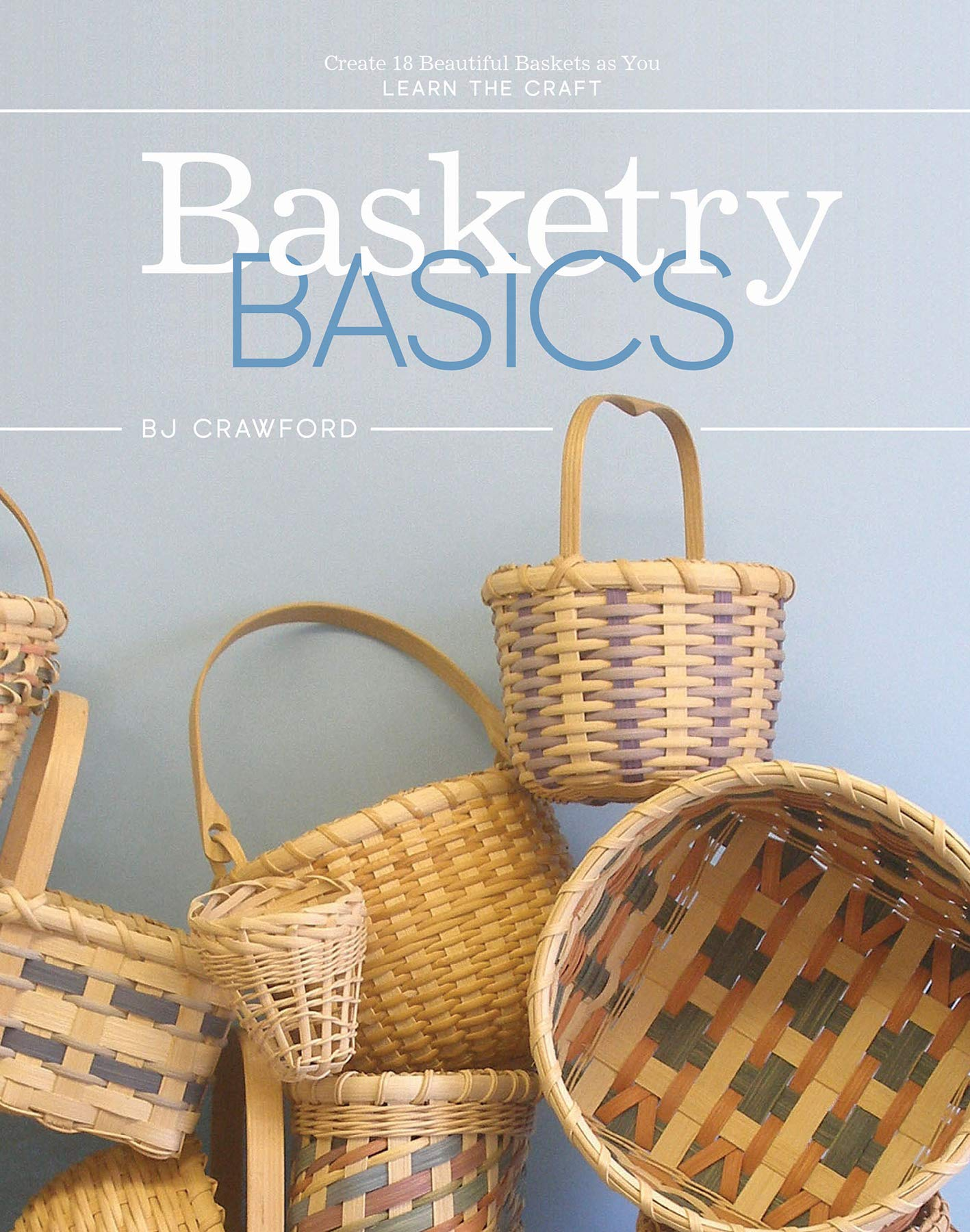 Basketry Basics Create 18 Beautiful Baskets As You Learn The Craft Crawford Bj 9780764357459 Books