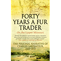 Forty Years a Fur Trader On the Upper Missouri: The Personal Narrative of Charles Larpenteur, 1833-1872