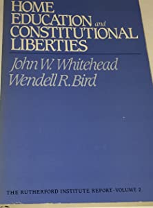 Home Education and Constitutional Liberties: The Historical and Constitutional Arguments in Support of Home Instruction (The Rutherford Institute report)