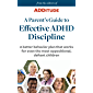 A Parent's Guide to Effective ADHD Discipline: A better behavior plan that works for even the most oppositional, defiant children (ADHD Parenting Book 1)