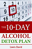 The 10-Day Alcohol Detox Plan: Stop Drinking Easily & Safely (Self Help Book 1)