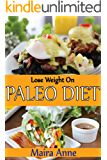 Lose Weight On Paleo Diet: Quick And Easy Paleo Recipes For Everyday, Delicious And Mouth Watering Meals That Don't Take All Day To Make And Super Easy To Make.