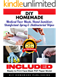 DIY HOMEMADE MEDICAL FACE MASK, HAND SANITIZER, DISINFECTANT SPRAY & ANTIBACTERIAL WIPES: A Practical Guide to Create Your Sanitizer Home Kit in Less Than 10 Minutes for Less Than $1 a Piece! [V1.02]