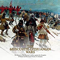 The Muscovite-Lithuanian Wars: The History of the Russian Conflicts Against the Kingdom of Poland and the Grand Duchy of…