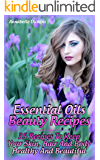 Essential Oils Beauty Recipes: 35 Recipes To Keep Your Skin, Hair And Body Healthy And Beautiful