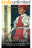 The Condottieri: The History of Italy's Elite Mercenaries during the Middle Ages and Renaissance