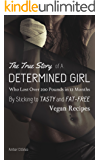 The True Story of A Determined Girl Who Lost Over 200 Pounds in 12 Months By Sticking to Tasty and Low-Fat Vegan Recipes