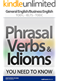PHRASAL VERBS & IDIOMS YOU NEED TO KNOW: General English/Business English TOEFL-IELTS-TOEIC (English Edition)