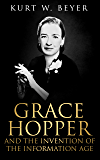 Grace Hopper and the Invention of the Information Age (Lemelson Center Studies in Invention and Innovation series Book 4)