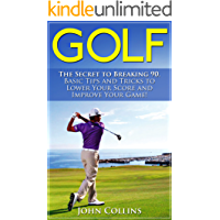 Golf: The Secret to Breaking 90: Basic Tips and Tricks to Lower Your Score and Improve Your Game! (Golf Instruction, Golf Books, Golf Swing, Putting, Golf Tips & Golf Techniques)