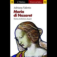 Maria di Nazaret: Storia, tradizioni, dogmi (Farsi un'idea)