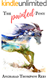 The Painted Pony (Magical Adventures & Pony Tales Book 1)