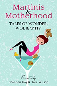 Martinis & Motherhood: Tales of Wonder, Woe & WTF?!
