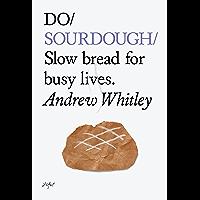 Do Sourdough: Slow Bread for Busy Lives (Do Books Book 6)