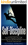 Self-Discipline: How To Discipline Yourself, Dominate Your Life And Achieve Great Personal Improvement (Willpower, Goal Setting, Mindset, Personal Development)