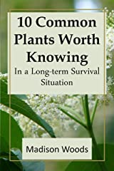 10 Common Plants Worth Knowing in a Long-term Survival Situation Kindle Edition