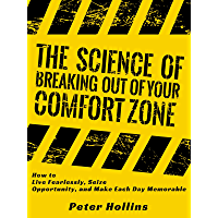 The Science of Breaking Out of Your Comfort Zone: How to Live Fearlessly, Seize Opportunity, and Make Each Day Memorable