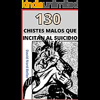 130 CHISTES MALOS QUE INCITAN AL SUICIDIO : Recopilación de chistes terriblemente malos para disfrutar y contar en…