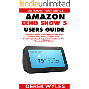 AMAZON ECHO SHOW 5 USERS GUIDE: The Ultimate User Manual With Step By Step Instructions to Master the Echo Show Device…