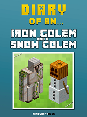 Diary of an Iron Golem and a Snow Golem [An Unofficial MineCraft Book] (Minecraft Tales Book 12)