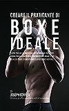 Creare il Praticante Di Boxe Ideale: Scopri Trucchi E Segreti Utilizzati Dai Migliori Praticanti Di Boxe Professionisti Ed Allenatori Per Migliorare Il Tuo Esercizio Fisico, L'alimentazione
